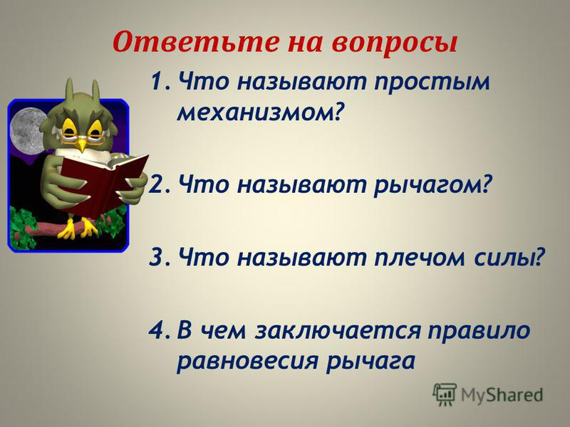 Ответьте на вопросы 1. Что называют простым механизмом? 2. Что называют рычагом? 3. Что называют плечом силы? 4. В чем заключается правило равновесия рычага