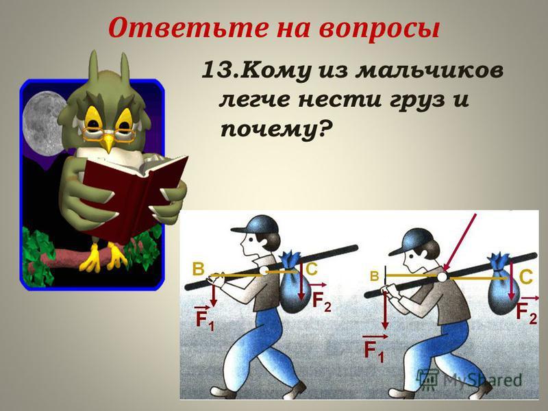 Ответьте на вопросы 13. Кому из мальчиков легче нести груз и почему?