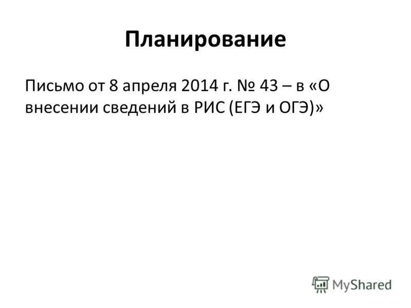 Планирование Письмо от 8 апреля 2014 г. 43 – в «О внесении сведений в РИС (ЕГЭ и ОГЭ)»