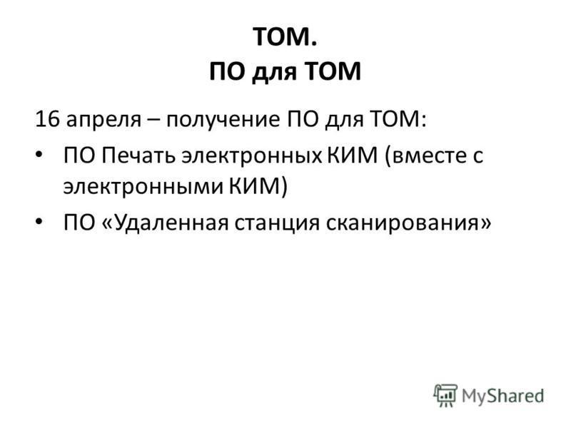 ТОМ. ПО для ТОМ 16 апреля – получение ПО для ТОМ: ПО Печать электронных КИМ (вместе с электронными КИМ) ПО «Удаленная станция сканирования»