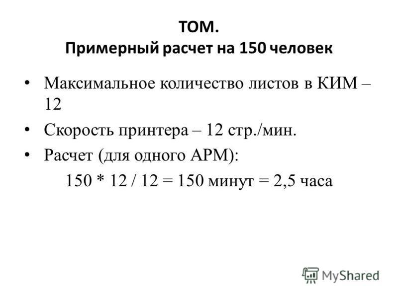 ТОМ. Примерный расчет на 150 человек Максимальное количество листов в КИМ – 12 Скорость принтера – 12 стр./мин. Расчет (для одного АРМ): 150 * 12 / 12 = 150 минут = 2,5 часа