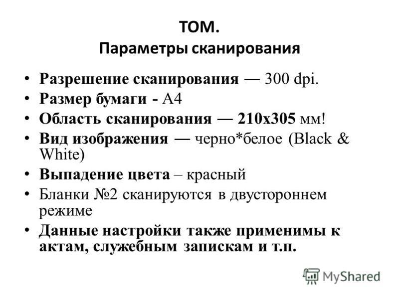 ТОМ. Параметры сканирования Разрешение сканирования 300 dpi. Размер бумаги - A4 Область сканирования 210 х 305 мм! Вид изображения черно*белое (Black & White) Выпадение цвета – красный Бланки 2 сканируются в двустороннем режиме Данные настройки также