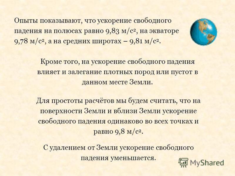 Опыты показывают, что ускорение свободного падения на полюсах равно 9,83 м/с ², на экваторе 9,78 м/с ², а на средних широтах – 9,81 м/с ². Кроме того, на ускорение свободного падения влияет и залегание плотных пород или пустот в данном месте Земли. Д