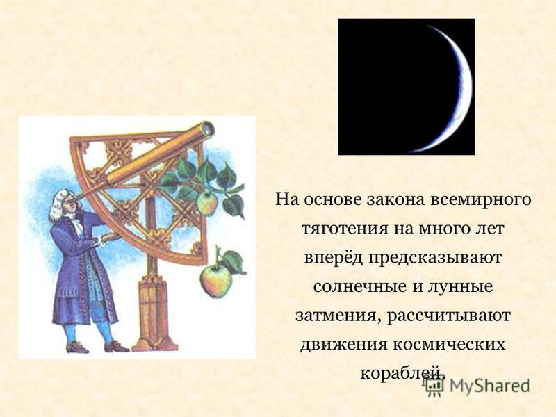На основе закона всемирного тяготения на много лет вперёд предсказывают солнечные и лунные затмения, рассчитывают движения космических кораблей.
