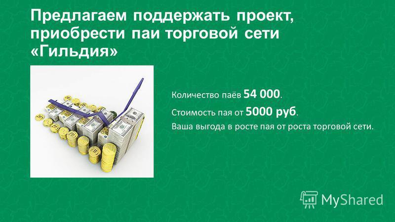 Предлагаем поддержать проект, приобрести паи торговой сети «Гильдия» Количество паёв 54 000. Стоимость пая от 5000 руб. Ваша выгода в росте пая от роста торговой сети.