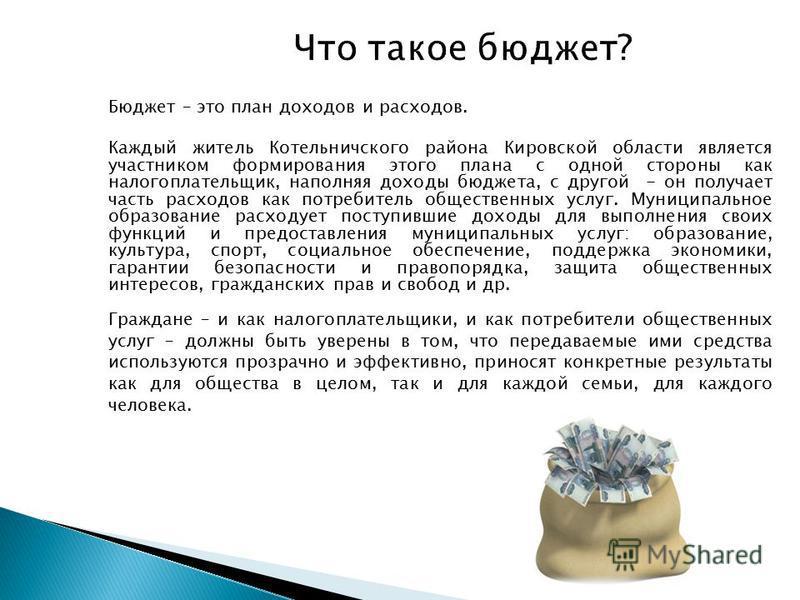 Что такое бюджет? Бюджет – это план доходов и расходов. Каждый житель Котельничского района Кировской области является участником формирования этого плана с одной стороны как налогоплательщик, наполняя доходы бюджета, с другой - он получает часть рас