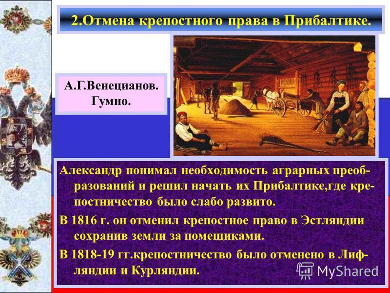 Александр понимал необходимость аграрных преобразований и решил начать их Прибалтике,где крепостничество было слабо развито. В 1816 г. он отменил крепостное право в Эстляндии сохранив земли за помещиками. В 1818-19 гг.крепостничество было отменено в