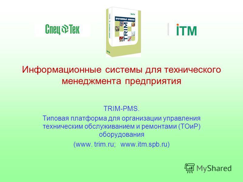 Информационные системы для технического менеджмента предприятия TRIM-PMS. Типовая платформа для организации управления техническим обслуживанием и ремонтами (ТОиР) оборудования (www. trim.ru; www.itm.spb.ru)