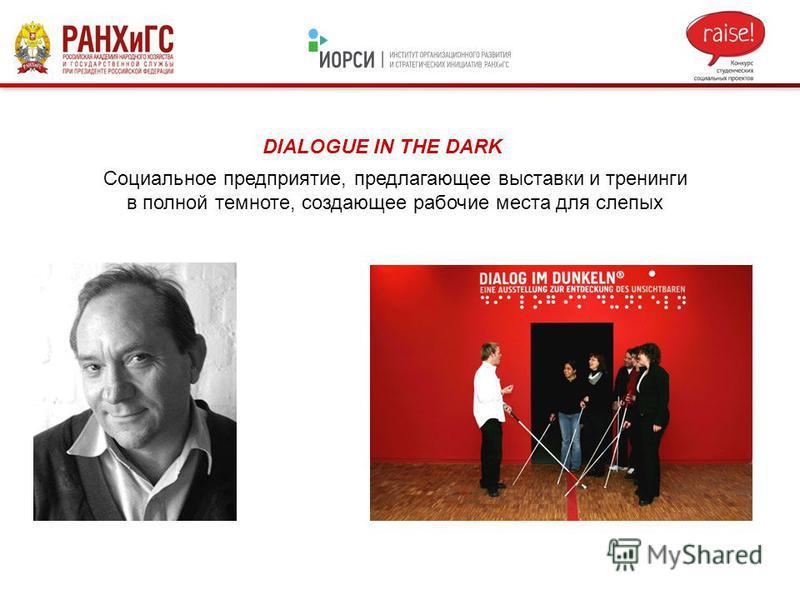 DIALOGUE IN THE DARK Социальное предприятие, предлагающее выставки и тренинги в полной темноте, создающее рабочие места для слепых