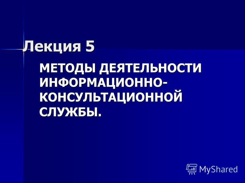Лекция 5 МЕТОДЫ ДЕЯТЕЛЬНОСТИ ИНФОРМАЦИОННО- КОНСУЛЬТАЦИОННОЙ СЛУЖБЫ.