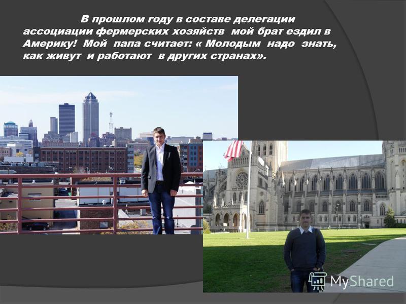 В прошлом году в составе делегации ассоциации фермерских хозяйств мой брат ездил в Америку! Мой папа считает: « Молодым надо знать, как живут и работают в других странах».