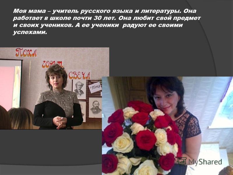 Моя мама – учитель русского языка и литературы. Она работает в школе почти 30 лет. Она любит свой предмет и своих учеников. А ее ученики радуют ее своими успехами.