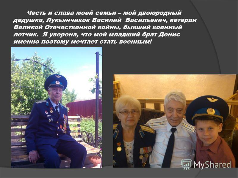 Честь и слава моей семьи – мой двоюродный дедушка, Лукьянчиков Василий Васильевич, ветеран Великой Отечественной войны, бывший военный летчик. Я уверена, что мой младший брат Денис именно поэтому мечтает стать военным!