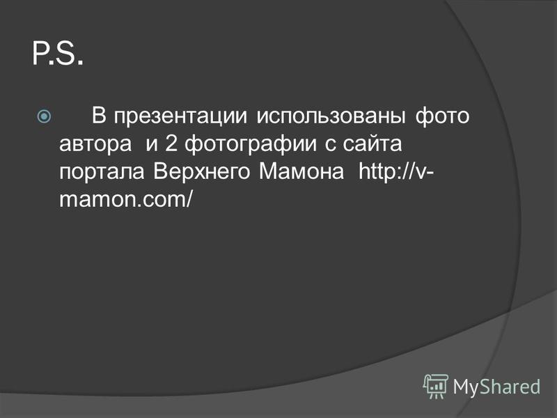 Р.S. В презентации использованы фото автора и 2 фотографии с сайта портала Верхнего Мамона http://v- mamon.com/