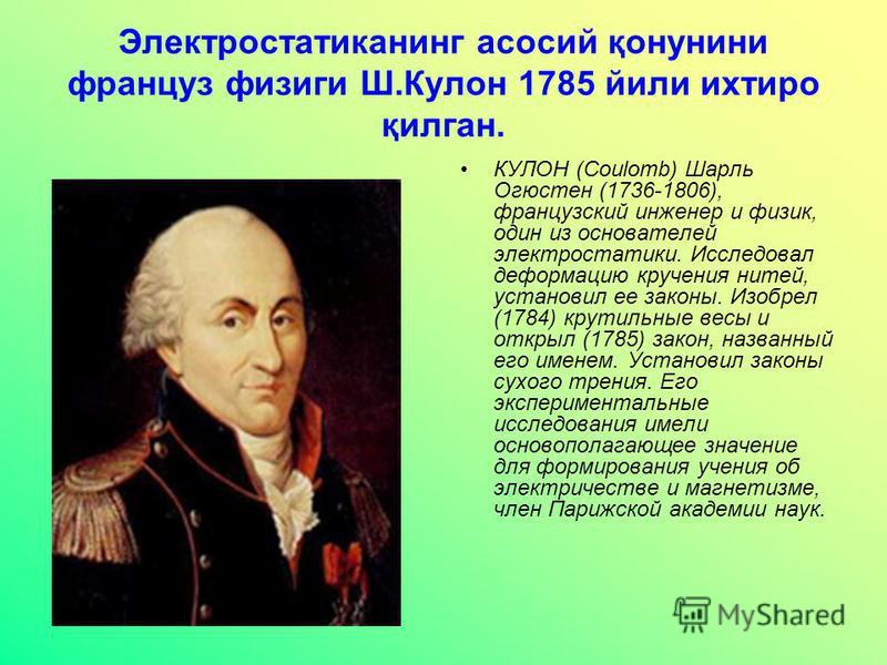 Электростатиканинг асосий қонунини француз физиги Ш.Кулон 1785 йили ихтиро қилган. КУЛОН (Coulomb) Шарль Огюстен (1736-1806), французский инженер и физик, один из основателей электростатики. Исследовал деформацию кручения нитей, установил ее законы.