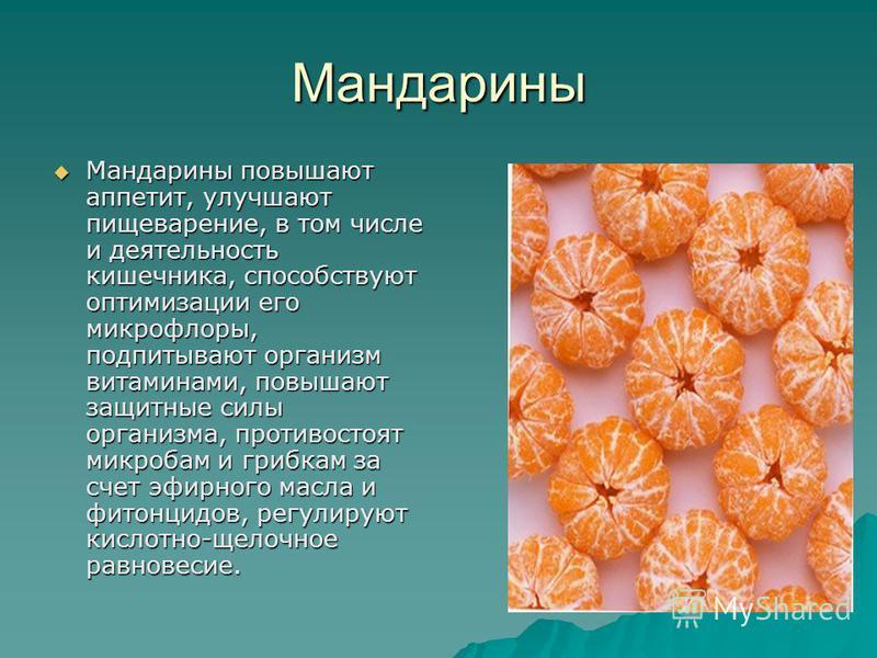 Мандарины Мандарины повышают аппетит, улучшают пищеварение, в том числе и деятельность кишечника, способствуют оптимизации его микрофлоры, подпитывают организм витаминами, повышают защитные силы организма, противостоят микробам и грибкам за счет эфир