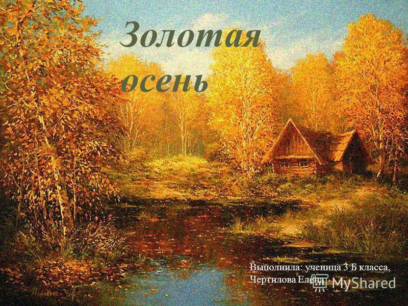 Золотая осень Выполнила : ученица 3 Б класса, Чертилова Елена