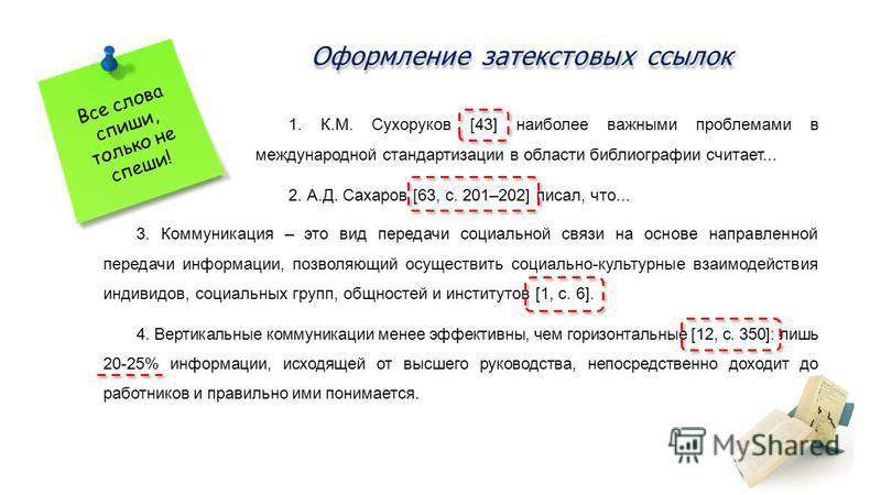 Оформление затекстовых ссылок Все слова спиши, только не спеши! 1. К.М. Сухоруков [43] наиболее важными проблемами в международной стандартизации в области библиографии считает... 2. А.Д. Сахаров [63, с. 201–202] писал, что... 3. Коммуникация – это в