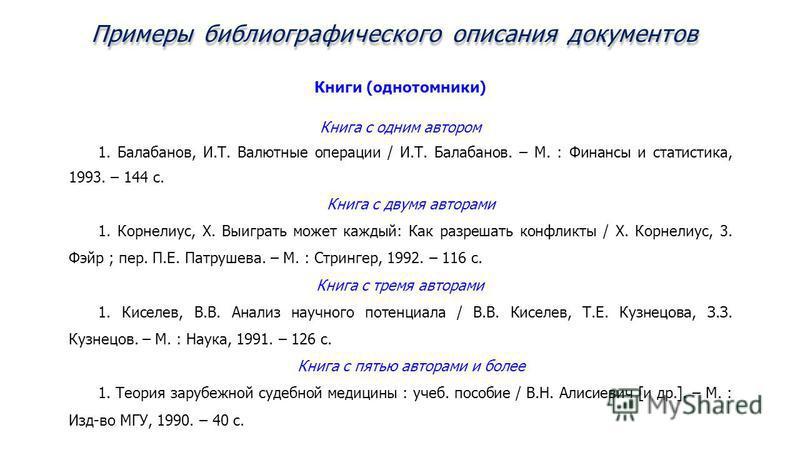 Примеры библиографического описания документов Книги (однотомники) Книга с одним автором 1. Балабанов, И.Т. Валютные операции / И.Т. Балабанов. – М. : Финансы и статистика, 1993. – 144 с. Книга с двумя авторами 1. Корнелиус, X. Выиграть может каждый: