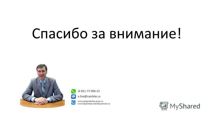 Спасибо за внимание! 8-951-77-999-33 x-line@rambler.ru www.exponenta.ucoz.ru www.business-society.esrae.ru
