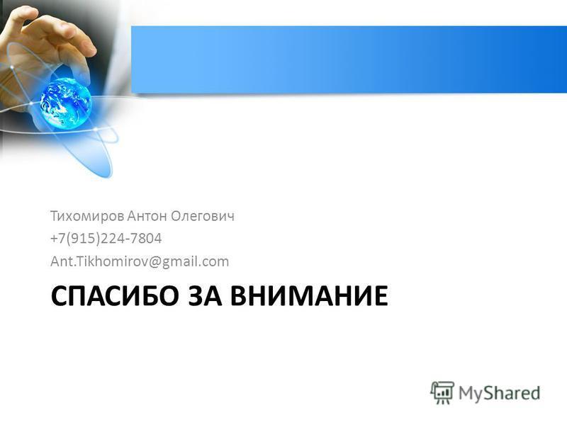 СПАСИБО ЗА ВНИМАНИЕ Тихомиров Антон Олегович +7(915)224-7804 Ant.Tikhomirov@gmail.com
