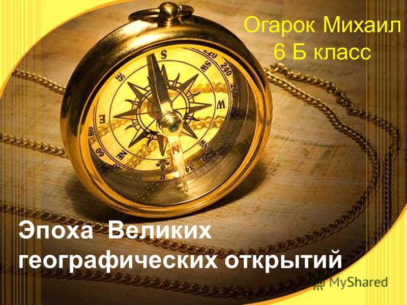 Эпоха Великих географических открытий Огарок Михаил 6 Б класс