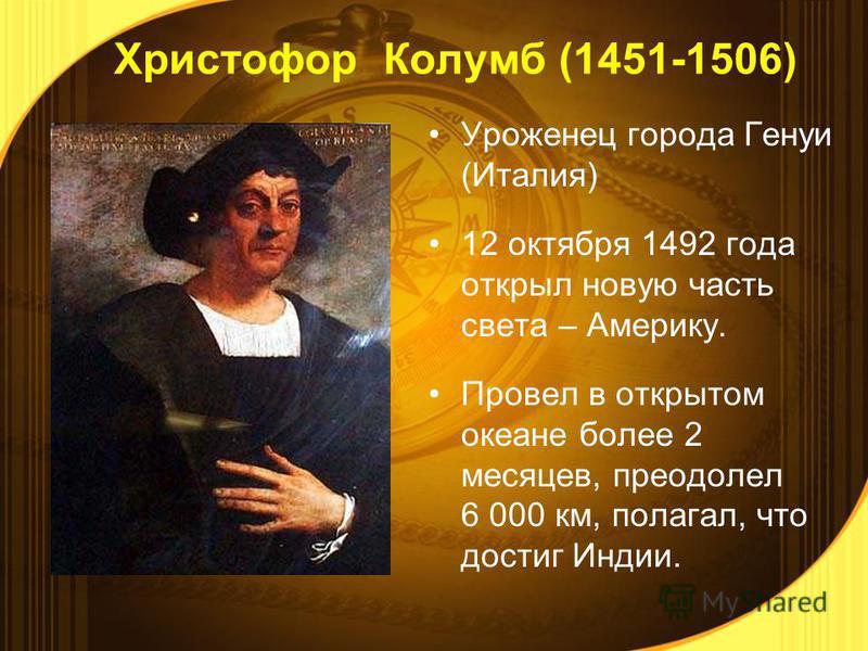 Уроженец города Генуи (Италия) 12 октября 1492 года открыл новую часть света – Америку. Провел в открытом океане более 2 месяцев, преодолел 6 000 км, полагал, что достиг Индии. Христофор Колумб (1451-1506)
