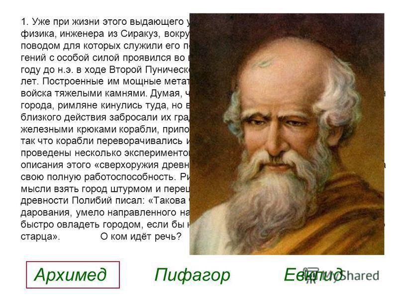 1. Уже при жизни этого выдающего ученого, древнегреческого математика, физика, инженера из Сиракуз, вокруг его имени создавались легенды, поводом для которых служили его поразительные изобретения. Инженерный гений с особой силой проявился во время ос