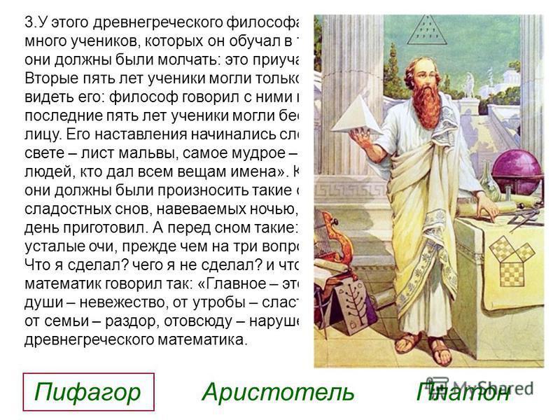 3. У этого древнегреческого философа, математика и мистика было много учеников, которых он обучал в течение 15 лет. Первые пять лет они должны были молчать: это приучало их сосредоточенности. Вторые пять лет ученики могли только слушать речи учителя,