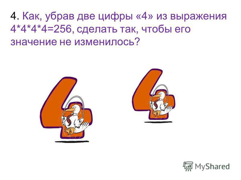 4. Как, убрав две цифры «4» из выражения 4*4*4*4=256, сделать так, чтобы его значение не изменилось? 4^44^4