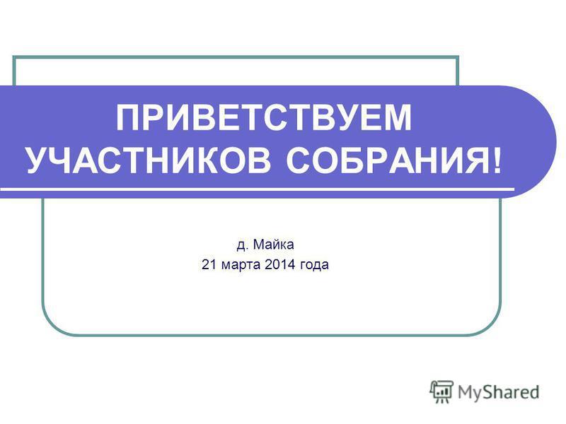 ПРИВЕТСТВУЕМ УЧАСТНИКОВ СОБРАНИЯ! д. Майка 21 марта 2014 года