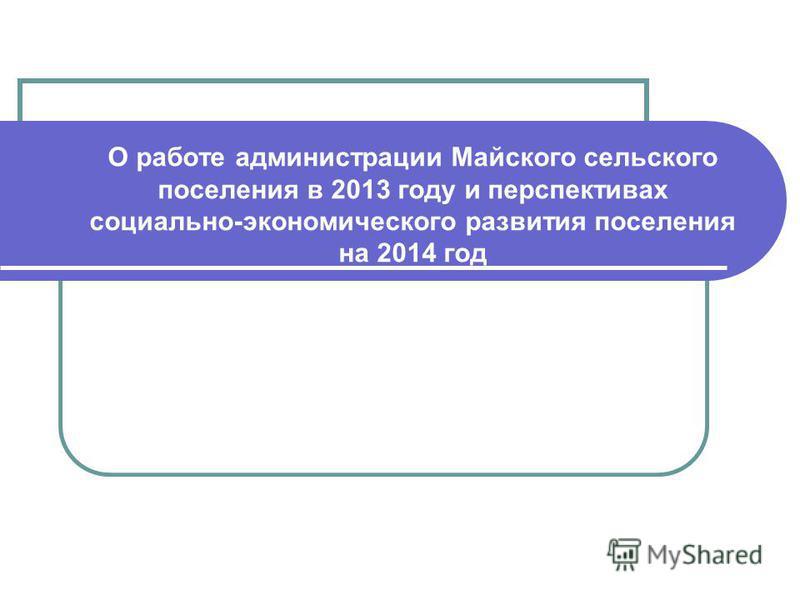 О работе администрации Майского сельского поселения в 2013 году и перспективах социально-экономического развития поселения на 2014 год