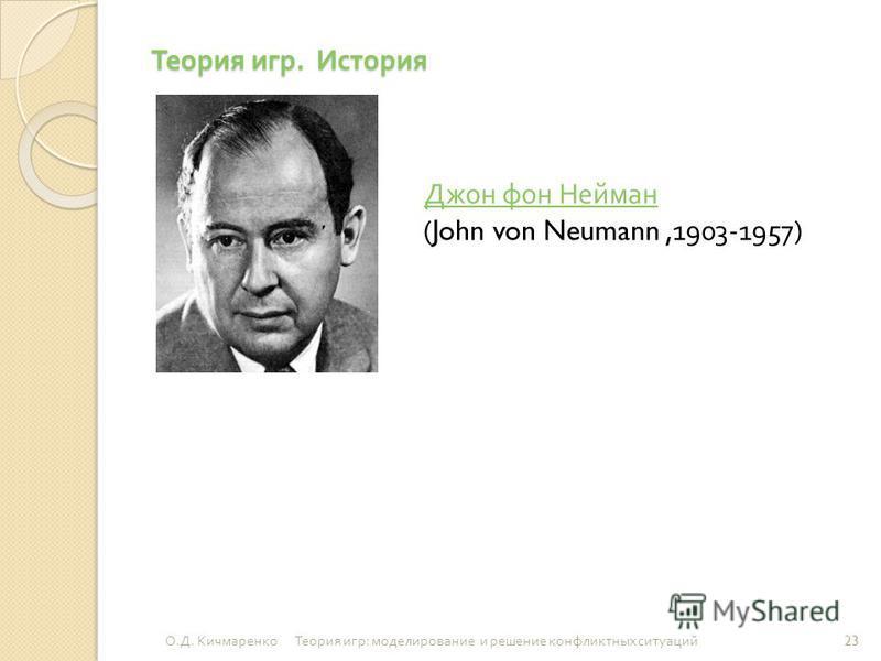 Теория игр. История Джон фон Нейман (John von Neumann,1903-1957) Джон фон Нейман 23 О. Д. Кичмаренко Теория игр : моделирование и решение конфликтных ситуаций