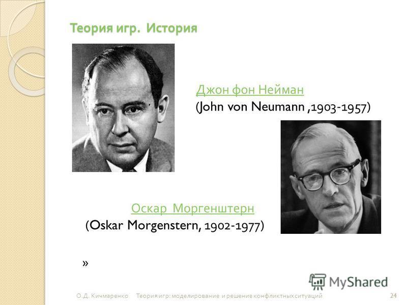 Теория игр. История Джон фон Нейман (John von Neumann,1903-1957) Джон фон Нейман Оскар Моргенштерн Оскар Моргенштерн (Oskar Morgenstern, 1902-1977) » 24 О. Д. Кичмаренко Теория игр : моделирование и решение конфликтных ситуаций