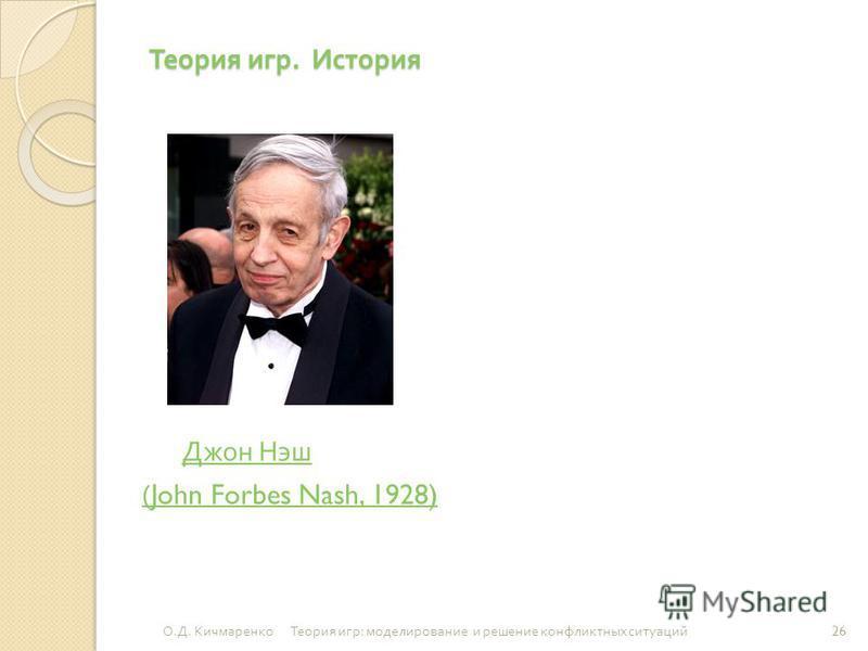 Теория игр. История Джон Нэш Джон Нэш (John Forbes Nash, 1928) 26 О. Д. Кичмаренко Теория игр : моделирование и решение конфликтных ситуаций