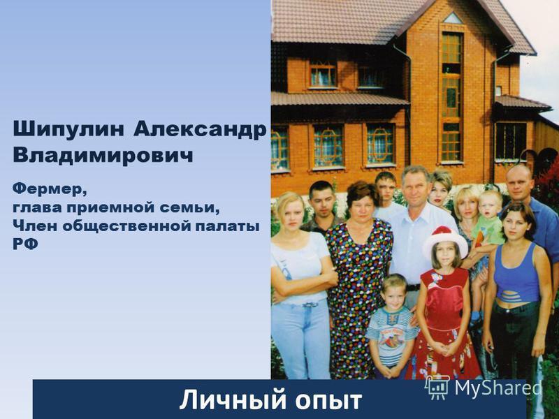 Шипулин Александр Владимирович Фермер, глава приемной семьи, Член общественной палаты РФ Личный опыт