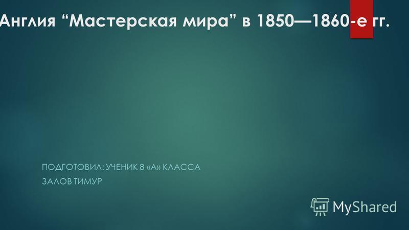 Англия Мастерская мира в 18501860-е гг. ПОДГОТОВИЛ: УЧЕНИК 8 «А» КЛАССА ЗАЛОВ ТИМУР