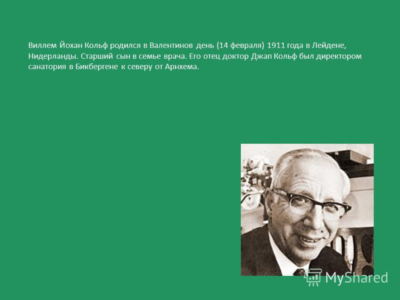 Виллем Йохан Кольф родился в Валентинов день (14 февраля) 1911 года в Лейдене, Нидерланды. Старший сын в семье врача. Его отец доктор Джап Кольф был директором санатория в Бикбергене к северу от Арнхема.