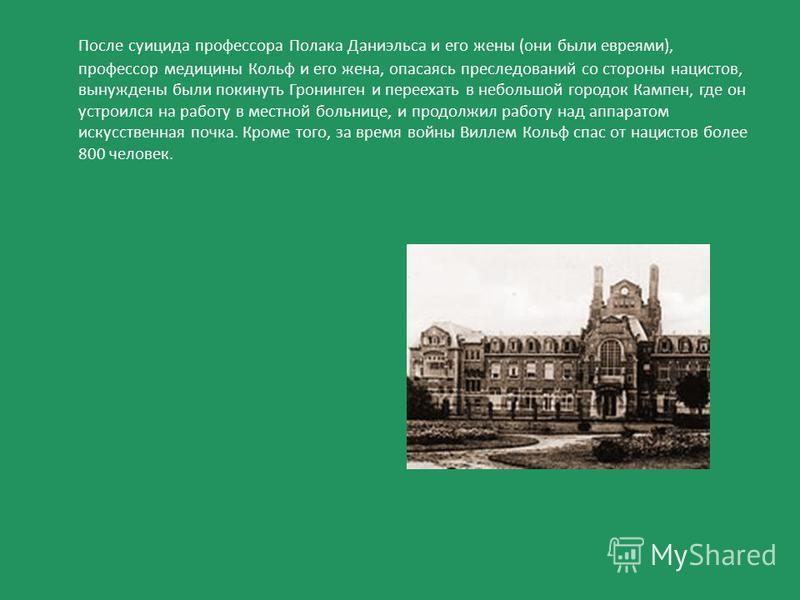 После суицида профессора Полака Даниэльса и его жены (они были евреями), профессор медицины Кольф и его жена, опасаясь преследований со стороны нацистов, вынуждены были покинуть Гронинген и переехать в небольшой городок Кампен, где он устроился на ра