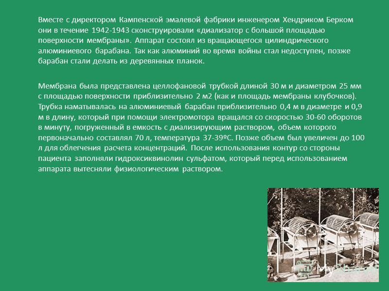 Вместе с директором Кампенской эмалевой фабрики инженером Хендриком Берком они в течение 1942-1943 сконструировали «диализатор с большой площадью поверхности мембраны». Аппарат состоял из вращающегося цилиндрического алюминиевого барабана. Так как ал