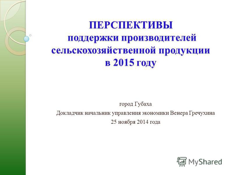 ПЕРСПЕКТИВЫ поддержки производителей сельскохозяйственной продукции в 2015 году город Губаха Докладчик начальник управления экономики Венера Гречухина 25 ноября 2014 года