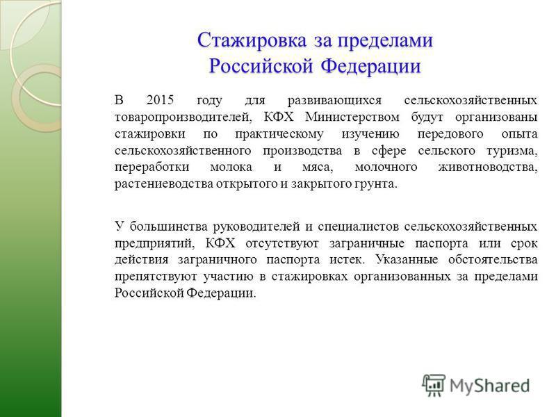 Стажировка за пределами Российской Федерации В 2015 году для развивающихся сельскохозяйственных товаропроизводителей, КФХ Министерством будут организованы стажировки по практическому изучению передового опыта сельскохозяйственного производства в сфер
