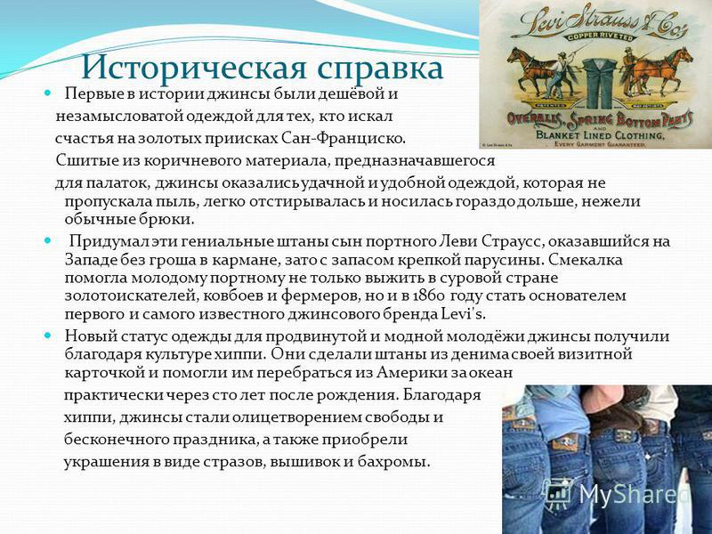 Историческая справка Первые в истории джинсы были дешёвой и незамысловатой одеждой для тех, кто искал счастья на золотых приисках Сан-Франциско. Сшитые из коричневого материала, предназначавшегося для палаток, джинсы оказались удачной и удобной одежд
