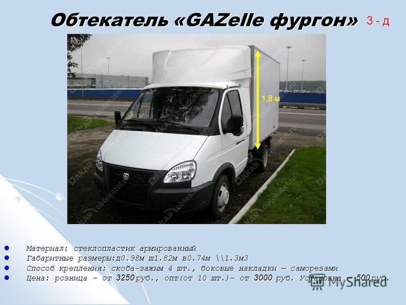 Обтекатель «GAZelle фургон» Материал: стеклопластик армированный Материал: стеклопластик армированный Габаритные размеры:д 0.98 м ш 1.82 м в 0.74 м \\1.3 м 3 Габаритные размеры:д 0.98 м ш 1.82 м в 0.74 м \\1.3 м 3 Способ крепления: скоба-зажим 4 шт.,