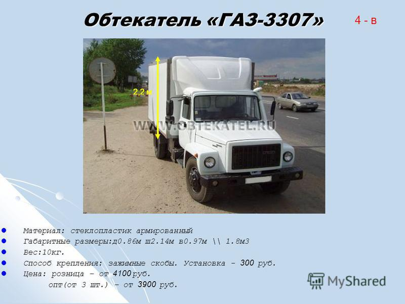 Обтекатель «ГАЗ-3307» Материал: стеклопластик армированный Габаритные размеры:д 0.86 м ш 2.14 м в 0.97 м \\ 1.8 м 3 Вес:10 кг. Способ крепления: зажимные скобы. Установка - 300 руб. Цена: розница – от 4100 руб. опт(от 3 шт.) – от 3900 руб. 4 - в 2,2