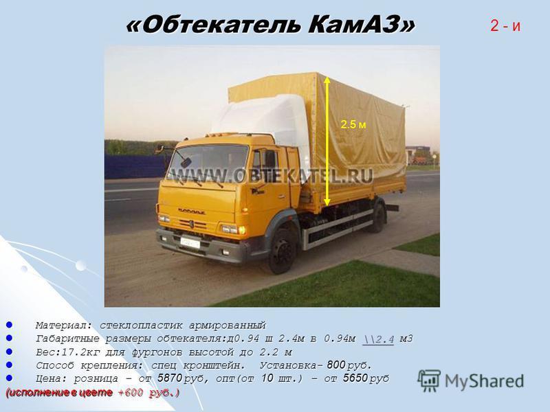 «Обтекатель КамАЗ» Материал: стеклопластик армированный Материал: стеклопластик армированный Габаритные размеры обтекателя:д 0.94 ш 2.4 м в 0.94 м \\2.4 м 3 Габаритные размеры обтекателя:д 0.94 ш 2.4 м в 0.94 м \\2.4 м 3\\2.4 Вес:17.2 кг для фургонов