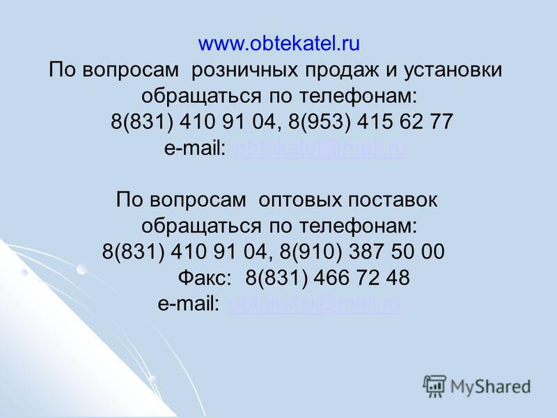 www.obtekatel.ru По вопросам розничных продаж и установки обращаться по телефонам: 8(831) 410 91 04, 8(953) 415 62 77 e-mail: obtekatel@mail.ruobtekatel@mail.ru По вопросам оптовых поставок обращаться по телефонам: 8(831) 410 91 04, 8(910) 387 50 00