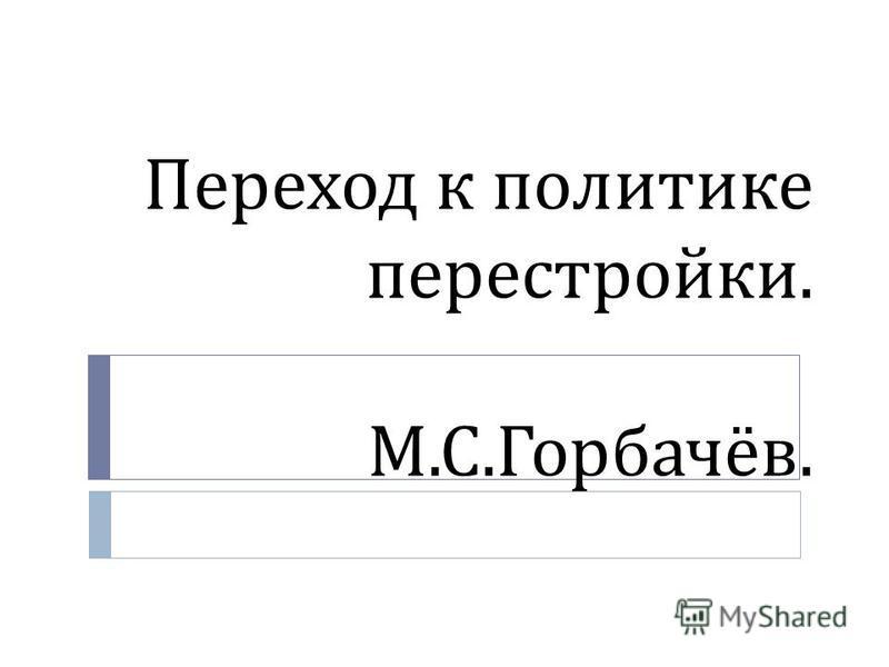 Переход к политике перестройки. М. С. Горбачёв.
