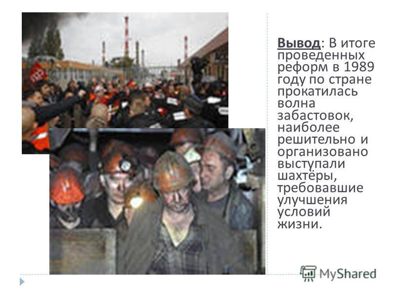 Вывод : В итоге проведенных реформ в 1989 году по стране прокатилась волна забастовок, наиболее решительно и организовано выступали шахтёры, требовавшие улучшения условий жизни.