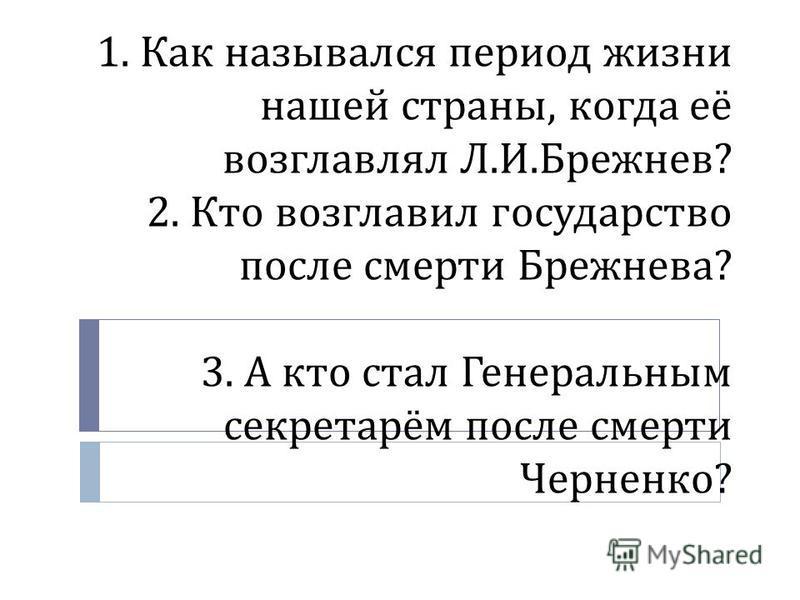 1. Как назывался период жизни нашей страны, когда её возглавлял Л. И. Брежнев ? 2. Кто возглавил государство после смерти Брежнева ? 3. А кто стал Генеральным секретарём после смерти Черненко ?